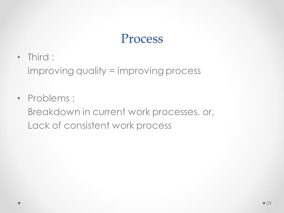 39 Process Third : improving quality = improving process Problems : Breakdown in current work processes, or, Lack of consistent work process