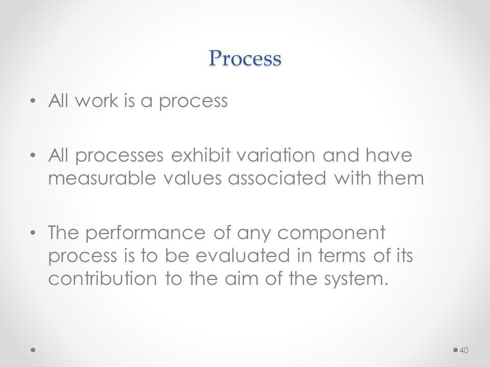 40 Process All work is a process All processes exhibit variation and have measurable values associated with them The performance of any component proc