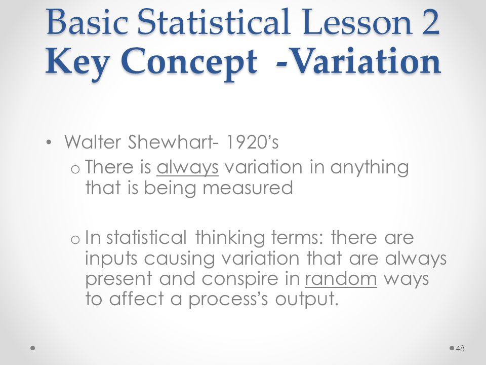 48 Basic Statistical Lesson 2 Key Concept -Variation Walter Shewhart- 1920 ' s o There is always variation in anything that is being measured o In sta