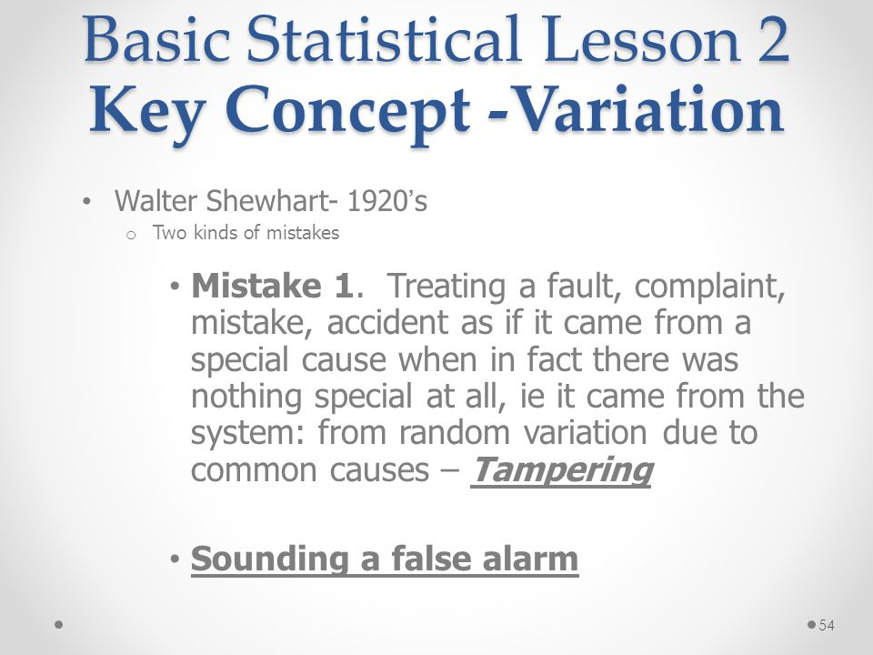 54 Basic Statistical Lesson 2 Key Concept -Variation Walter Shewhart- 1920 ' s o Two kinds of mistakes Mistake 1. Treating a fault, complaint, mistake