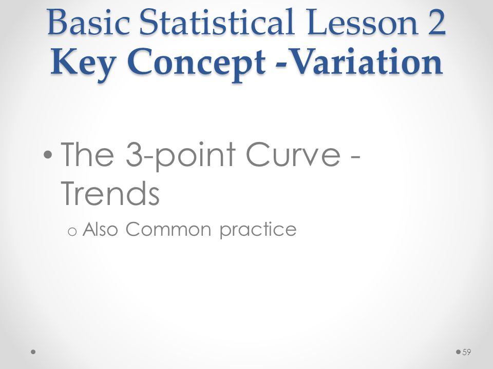 59 Basic Statistical Lesson 2 Key Concept -Variation The 3-point Curve - Trends o Also Common practice