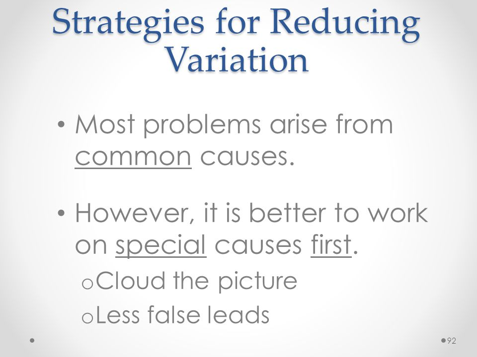 92 Strategies for Reducing Variation Most problems arise from common causes. However, it is better to work on special causes first. o Cloud the pictur