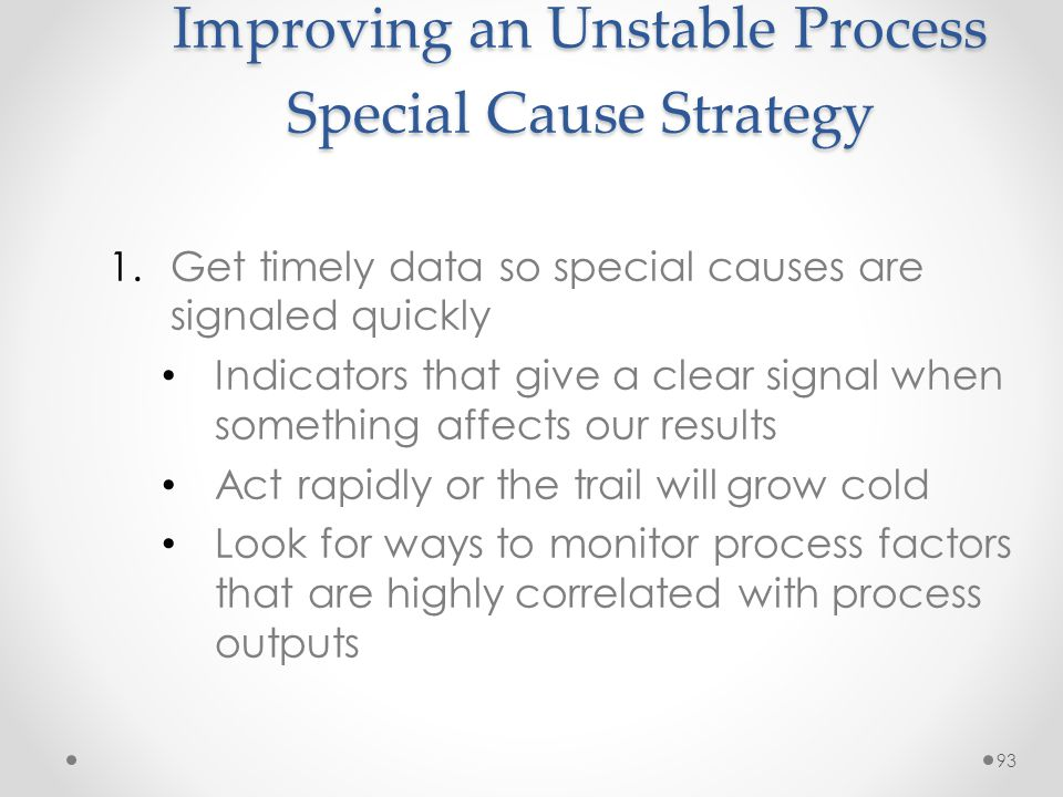 93 Improving an Unstable Process Special Cause Strategy 1.Get timely data so special causes are signaled quickly Indicators that give a clear signal w