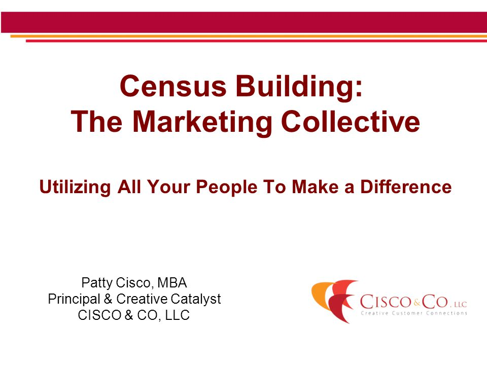 Census Building: The Marketing Collective Utilizing All Your People To Make a Difference Patty Cisco, MBA Principal & Creative Catalyst CISCO & CO, LLC