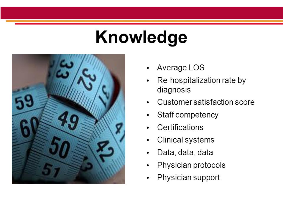 Knowledge Average LOS Re-hospitalization rate by diagnosis Customer satisfaction score Staff competency Certifications Clinical systems Data, data, data Physician protocols Physician support