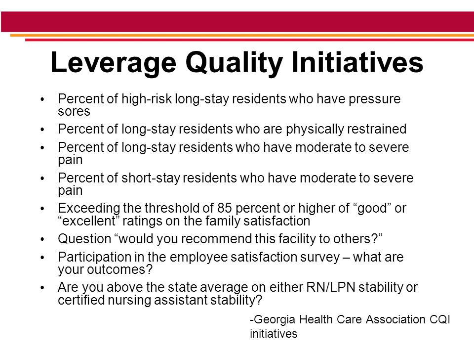 Leverage Quality Initiatives Percent of high-risk long-stay residents who have pressure sores Percent of long-stay residents who are physically restrained Percent of long-stay residents who have moderate to severe pain Percent of short-stay residents who have moderate to severe pain Exceeding the threshold of 85 percent or higher of good or excellent ratings on the family satisfaction Question would you recommend this facility to others Participation in the employee satisfaction survey – what are your outcomes.