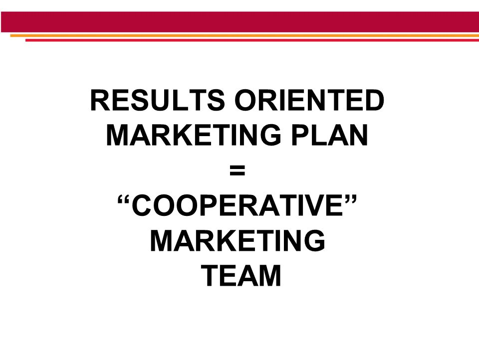 RESULTS ORIENTED MARKETING PLAN = COOPERATIVE MARKETING TEAM