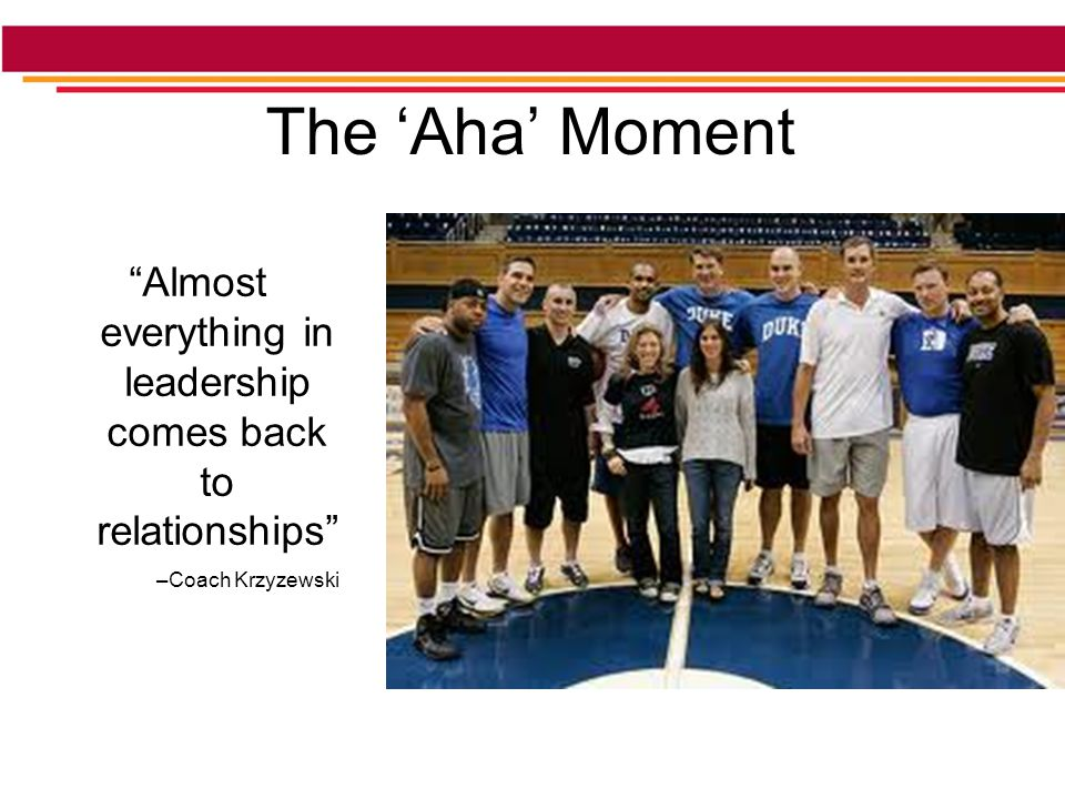 The 'Aha' Moment Almost everything in leadership comes back to relationships –Coach Krzyzewski