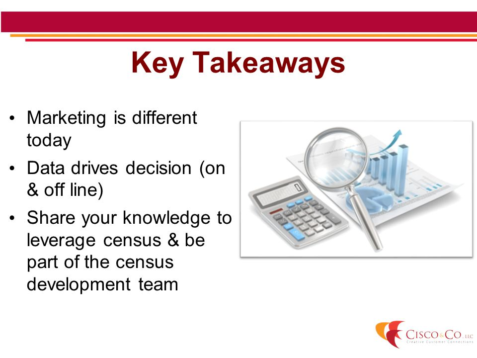 Marketing is different today Data drives decision (on & off line) Share your knowledge to leverage census & be part of the census development team Key Takeaways
