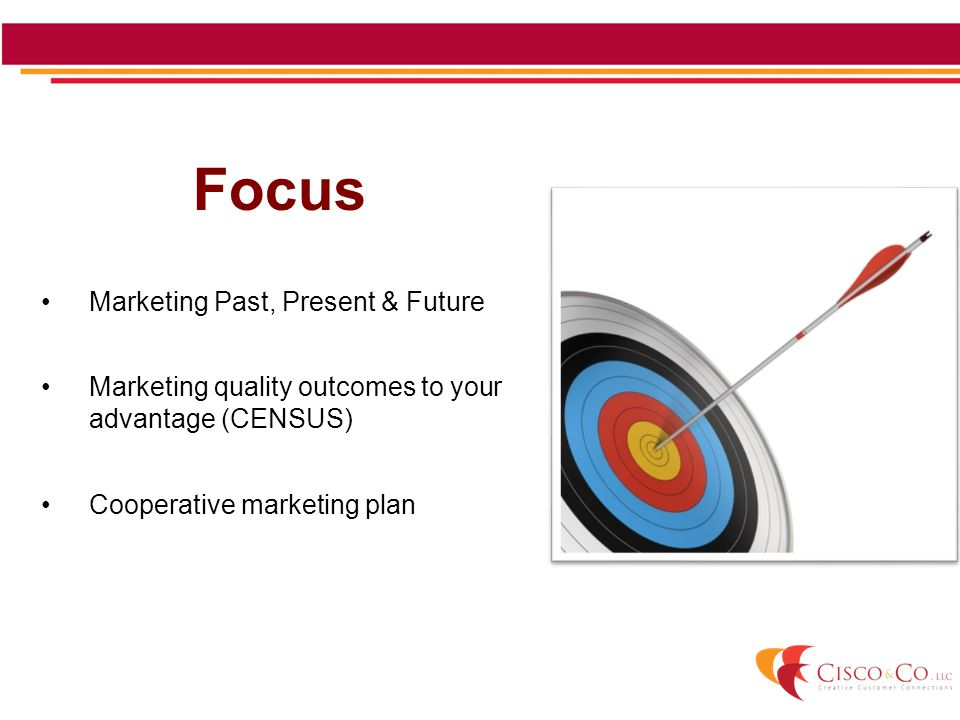 Focus Marketing Past, Present & Future Marketing quality outcomes to your advantage (CENSUS) Cooperative marketing plan