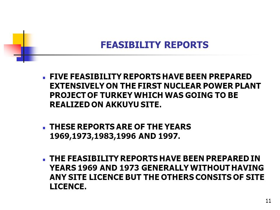 11 FEASIBILITY REPORTS FIVE FEASIBILITY REPORTS HAVE BEEN PREPARED EXTENSIVELY ON THE FIRST NUCLEAR POWER PLANT PROJECT OF TURKEY WHICH WAS GOING TO BE REALIZED ON AKKUYU SITE.