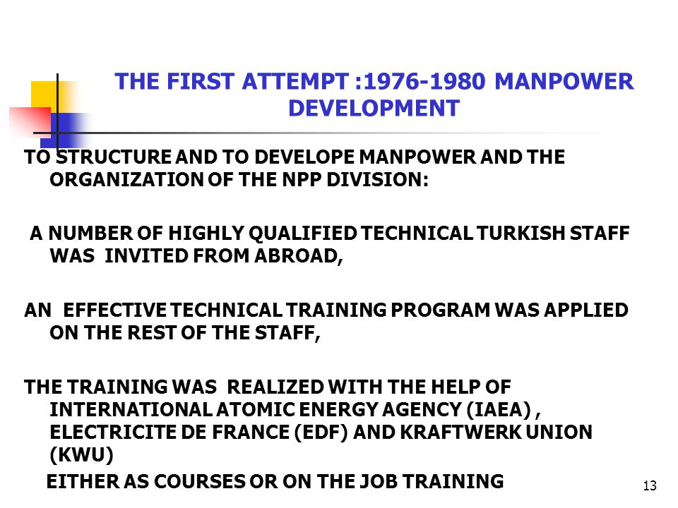 13 THE FIRST ATTEMPT :1976-1980 MANPOWER DEVELOPMENT TO STRUCTURE AND TO DEVELOPE MANPOWER AND THE ORGANIZATION OF THE NPP DIVISION: A NUMBER OF HIGHLY QUALIFIED TECHNICAL TURKISH STAFF WAS INVITED FROM ABROAD, AN EFFECTIVE TECHNICAL TRAINING PROGRAM WAS APPLIED ON THE REST OF THE STAFF, THE TRAINING WAS REALIZED WITH THE HELP OF INTERNATIONAL ATOMIC ENERGY AGENCY (IAEA), ELECTRICITE DE FRANCE (EDF) AND KRAFTWERK UNION (KWU) EITHER AS COURSES OR ON THE JOB TRAINING