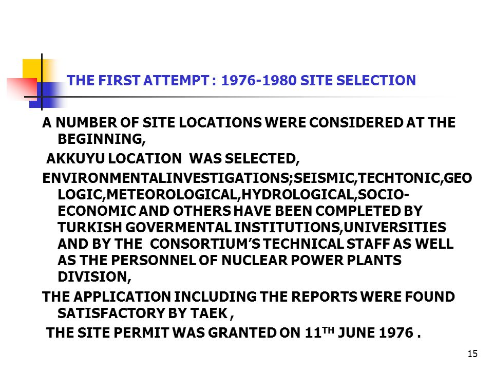 15 THE FIRST ATTEMPT : 1976-1980 SITE SELECTION A NUMBER OF SITE LOCATIONS WERE CONSIDERED AT THE BEGINNING, AKKUYU LOCATION WAS SELECTED, ENVIRONMENTALINVESTIGATIONS;SEISMIC,TECHTONIC,GEO LOGIC,METEOROLOGICAL,HYDROLOGICAL,SOCIO- ECONOMIC AND OTHERS HAVE BEEN COMPLETED BY TURKISH GOVERMENTAL INSTITUTIONS,UNIVERSITIES AND BY THE CONSORTIUM'S TECHNICAL STAFF AS WELL AS THE PERSONNEL OF NUCLEAR POWER PLANTS DIVISION, THE APPLICATION INCLUDING THE REPORTS WERE FOUND SATISFACTORY BY TAEK, THE SITE PERMIT WAS GRANTED ON 11 TH JUNE 1976.