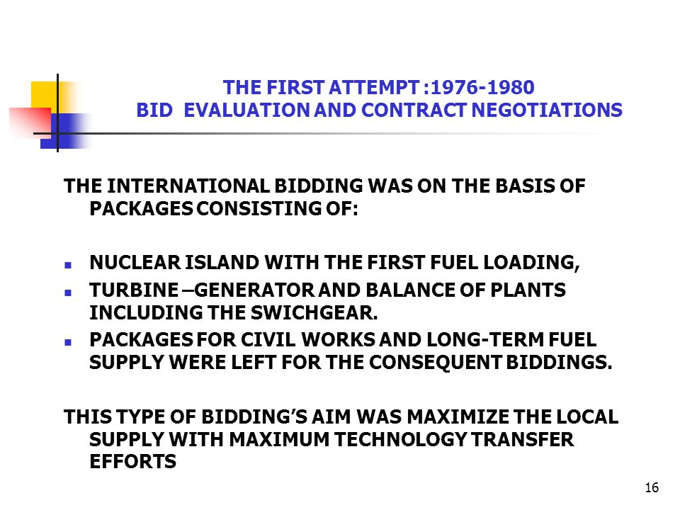 16 THE FIRST ATTEMPT :1976-1980 BID EVALUATION AND CONTRACT NEGOTIATIONS THE INTERNATIONAL BIDDING WAS ON THE BASIS OF PACKAGES CONSISTING OF: NUCLEAR
