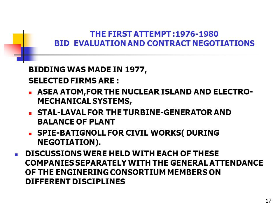 17 THE FIRST ATTEMPT :1976-1980 BID EVALUATION AND CONTRACT NEGOTIATIONS BIDDING WAS MADE IN 1977, SELECTED FIRMS ARE : ASEA ATOM,FOR THE NUCLEAR ISLAND AND ELECTRO- MECHANICAL SYSTEMS, STAL-LAVAL FOR THE TURBINE-GENERATOR AND BALANCE OF PLANT SPIE-BATIGNOLL FOR CIVIL WORKS( DURING NEGOTIATION).