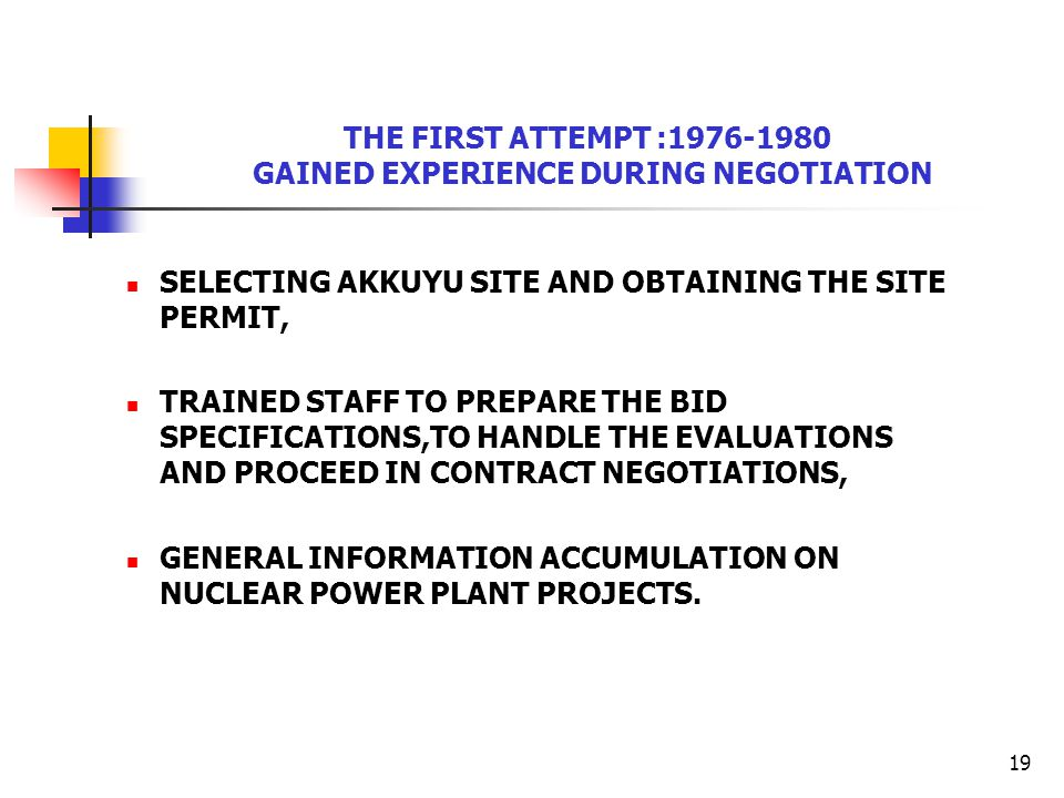 19 THE FIRST ATTEMPT :1976-1980 GAINED EXPERIENCE DURING NEGOTIATION SELECTING AKKUYU SITE AND OBTAINING THE SITE PERMIT, TRAINED STAFF TO PREPARE THE