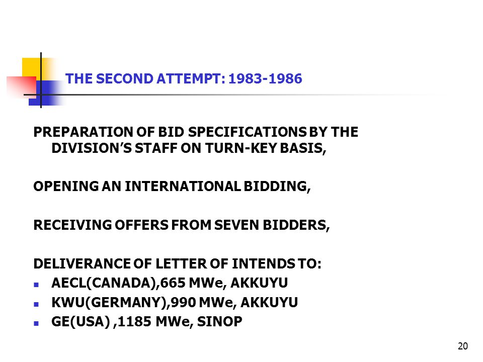 20 THE SECOND ATTEMPT: 1983-1986 PREPARATION OF BID SPECIFICATIONS BY THE DIVISION'S STAFF ON TURN-KEY BASIS, OPENING AN INTERNATIONAL BIDDING, RECEIVING OFFERS FROM SEVEN BIDDERS, DELIVERANCE OF LETTER OF INTENDS TO: AECL(CANADA),665 MWe, AKKUYU KWU(GERMANY),990 MWe, AKKUYU GE(USA),1185 MWe, SINOP