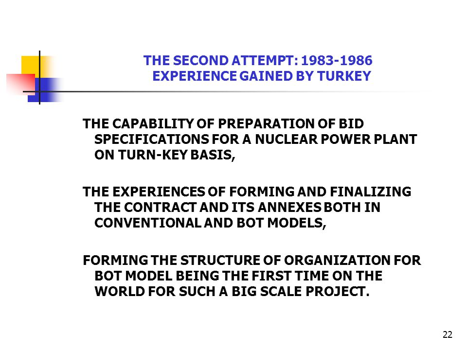 22 THE SECOND ATTEMPT: 1983-1986 EXPERIENCE GAINED BY TURKEY THE CAPABILITY OF PREPARATION OF BID SPECIFICATIONS FOR A NUCLEAR POWER PLANT ON TURN-KEY BASIS, THE EXPERIENCES OF FORMING AND FINALIZING THE CONTRACT AND ITS ANNEXES BOTH IN CONVENTIONAL AND BOT MODELS, FORMING THE STRUCTURE OF ORGANIZATION FOR BOT MODEL BEING THE FIRST TIME ON THE WORLD FOR SUCH A BIG SCALE PROJECT.