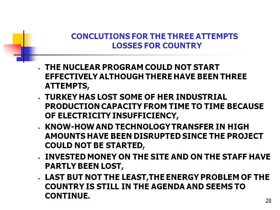 28 CONCLUTIONS FOR THE THREE ATTEMPTS LOSSES FOR COUNTRY  THE NUCLEAR PROGRAM COULD NOT START EFFECTIVELY ALTHOUGH THERE HAVE BEEN THREE ATTEMPTS,  TURKEY HAS LOST SOME OF HER INDUSTRIAL PRODUCTION CAPACITY FROM TIME TO TIME BECAUSE OF ELECTRICITY INSUFFICIENCY,  KNOW-HOW AND TECHNOLOGY TRANSFER IN HIGH AMOUNTS HAVE BEEN DISRUPTED SINCE THE PROJECT COULD NOT BE STARTED,  INVESTED MONEY ON THE SITE AND ON THE STAFF HAVE PARTLY BEEN LOST,  LAST BUT NOT THE LEAST,THE ENERGY PROBLEM OF THE COUNTRY IS STILL IN THE AGENDA AND SEEMS TO CONTINUE.