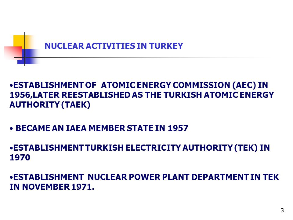 3 NUCLEAR ACTIVITIES IN TURKEY ESTABLISHMENT OF ATOMIC ENERGY COMMISSION (AEC) IN 1956,LATER REESTABLISHED AS THE TURKISH ATOMIC ENERGY AUTHORITY (TAEK) BECAME AN IAEA MEMBER STATE IN 1957 ESTABLISHMENT TURKISH ELECTRICITY AUTHORITY (TEK) IN 1970 ESTABLISHMENT NUCLEAR POWER PLANT DEPARTMENT IN TEK IN NOVEMBER 1971.