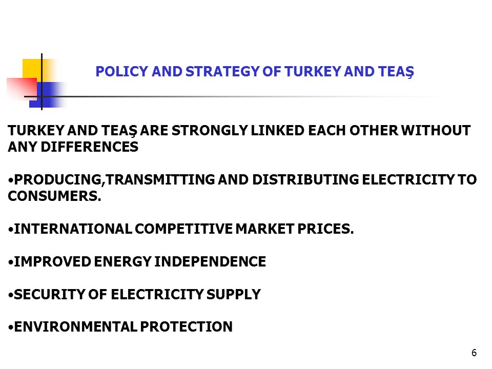 6 TURKEY AND TEAŞ ARE STRONGLY LINKED EACH OTHER WITHOUT ANY DIFFERENCES PRODUCING,TRANSMITTING AND DISTRIBUTING ELECTRICITY TO CONSUMERS. INTERNATION