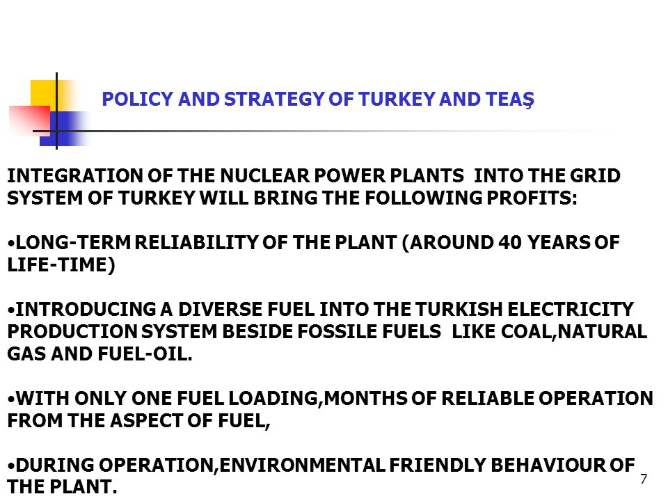 7 INTEGRATION OF THE NUCLEAR POWER PLANTS INTO THE GRID SYSTEM OF TURKEY WILL BRING THE FOLLOWING PROFITS: LONG-TERM RELIABILITY OF THE PLANT (AROUND