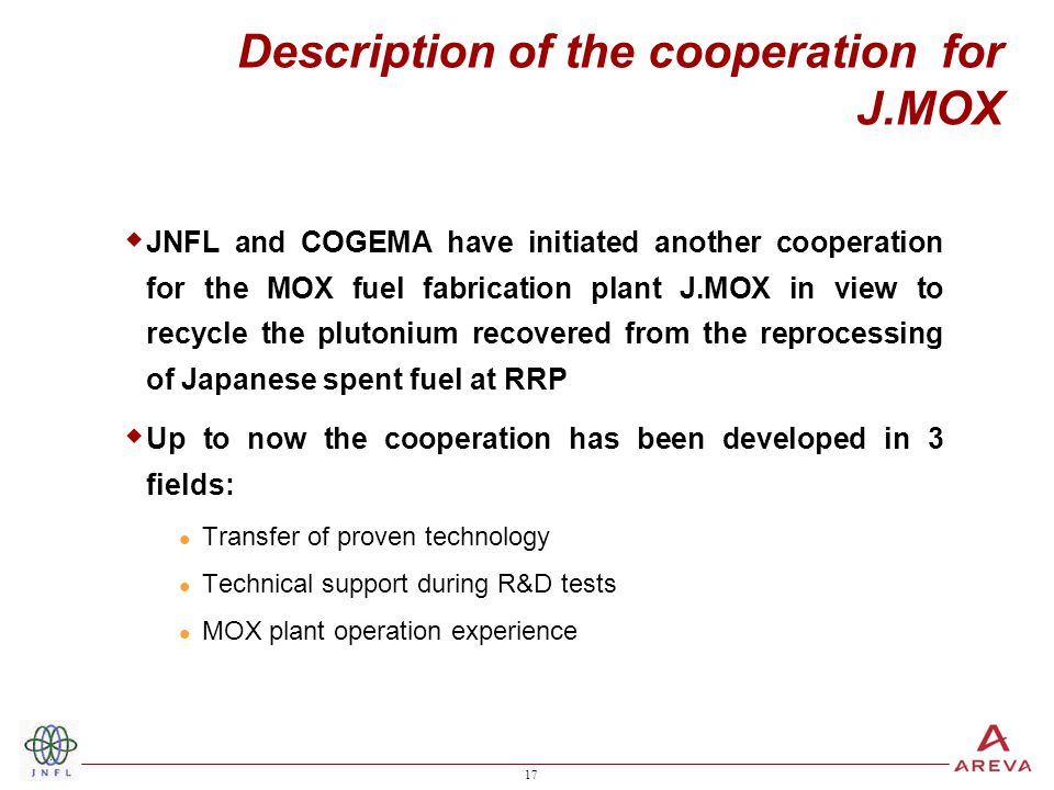 17 Description of the cooperation for J.MOX  JNFL and COGEMA have initiated another cooperation for the MOX fuel fabrication plant J.MOX in view to r