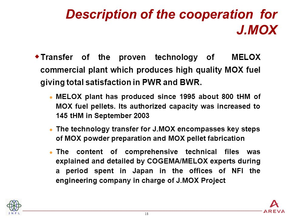 18 Description of the cooperation for J.MOX  Transfer of the proven technology of MELOX commercial plant which produces high quality MOX fuel giving total satisfaction in PWR and BWR.