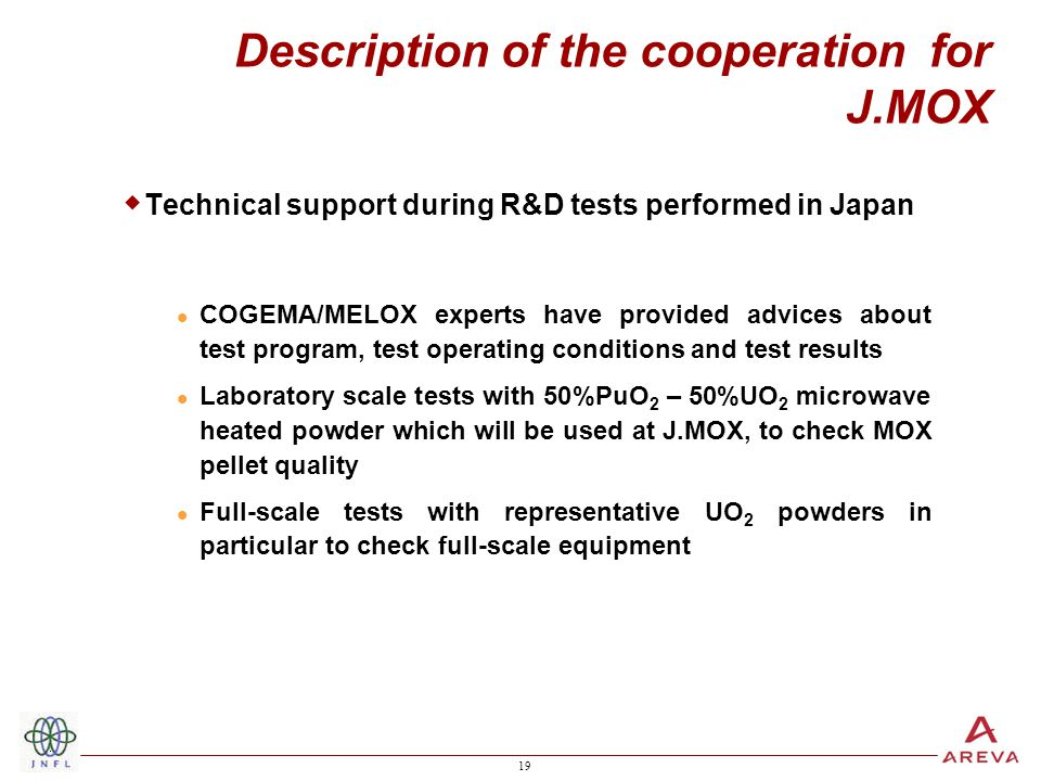 19 Description of the cooperation for J.MOX  Technical support during R&D tests performed in Japan COGEMA/MELOX experts have provided advices about test program, test operating conditions and test results Laboratory scale tests with 50%PuO 2 – 50%UO 2 microwave heated powder which will be used at J.MOX, to check MOX pellet quality Full-scale tests with representative UO 2 powders in particular to check full-scale equipment