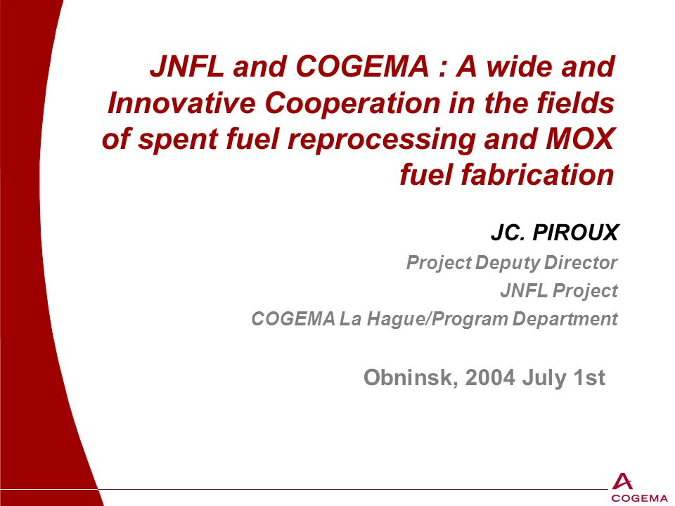 JNFL and COGEMA : A wide and Innovative Cooperation in the fields of spent fuel reprocessing and MOX fuel fabrication Obninsk, 2004 July 1st JC. PIROU