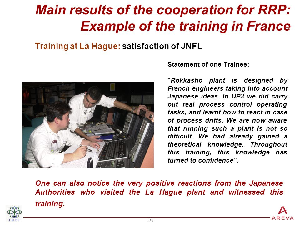 22 Training at La Hague: satisfaction of JNFL Statement of one Trainee: Rokkasho plant is designed by French engineers taking into account Japanese ideas.