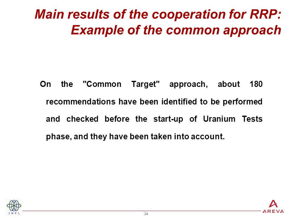 24 Main results of the cooperation for RRP: Example of the common approach On the Common Target approach, about 180 recommendations have been identified to be performed and checked before the start-up of Uranium Tests phase, and they have been taken into account.