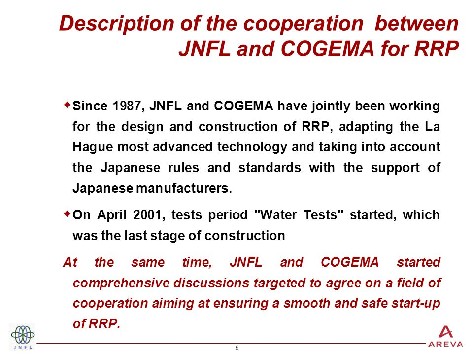 8 8 Description of the cooperation between JNFL and COGEMA for RRP  Since 1987, JNFL and COGEMA have jointly been working for the design and construction of RRP, adapting the La Hague most advanced technology and taking into account the Japanese rules and standards with the support of Japanese manufacturers.