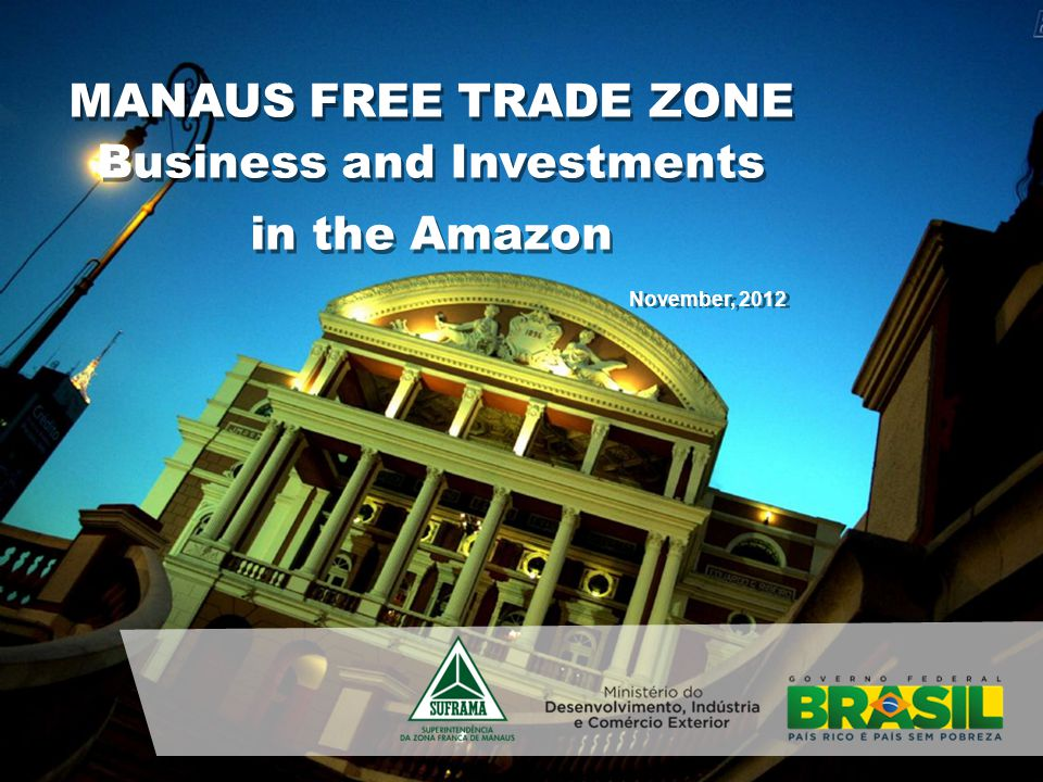 November, 2012 MANAUS FREE TRADE ZONE Business and Investments in the Amazon Business and Investments in the Amazon