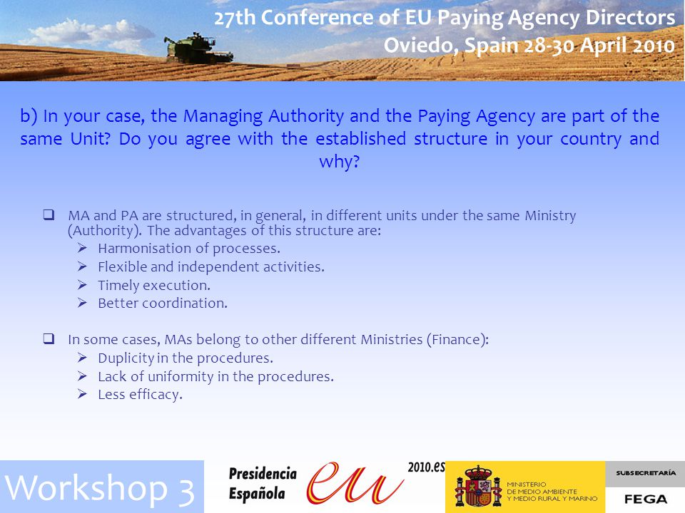 27th Conference of EU Paying Agency Directors Oviedo, Spain 28-30 April 2010 Workshop 3 b) In your case, the Managing Authority and the Paying Agency are part of the same Unit.