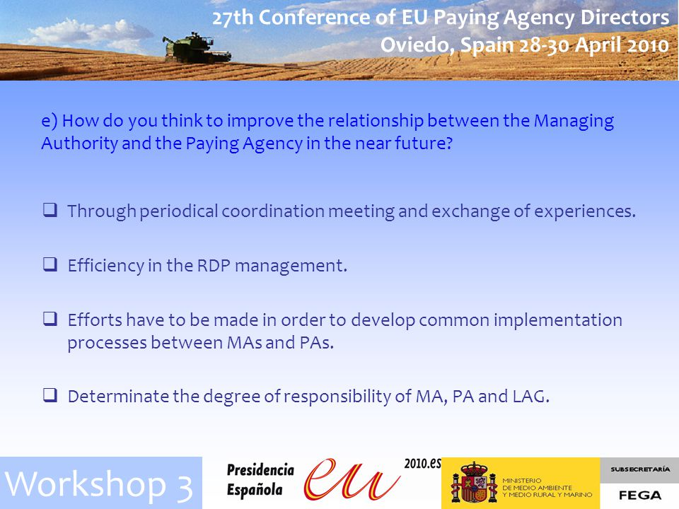 27th Conference of EU Paying Agency Directors Oviedo, Spain 28-30 April 2010 Workshop 3 e) How do you think to improve the relationship between the Managing Authority and the Paying Agency in the near future.