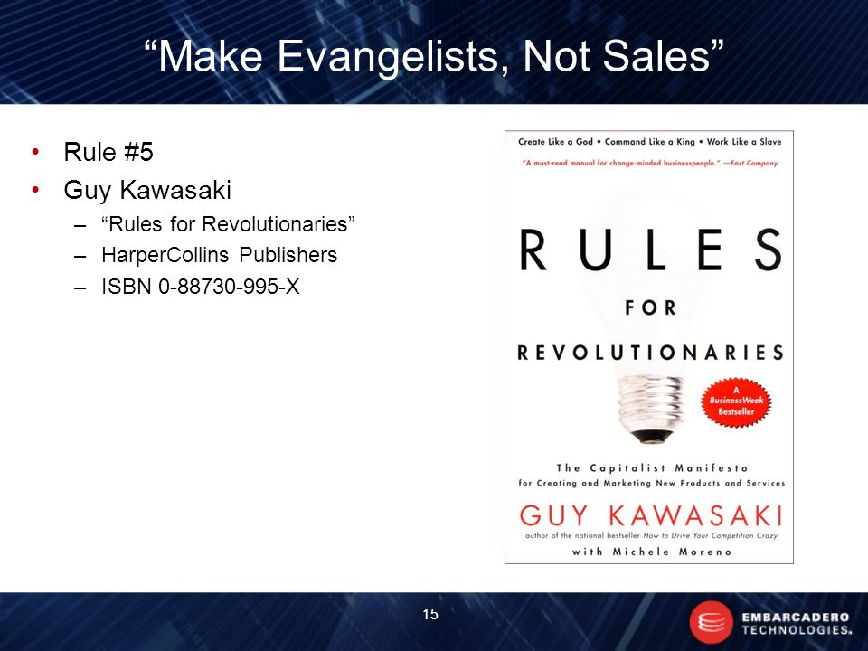 Make Evangelists, Not Sales Rule #5 Guy Kawasaki – Rules for Revolutionaries –HarperCollins Publishers –ISBN X 15