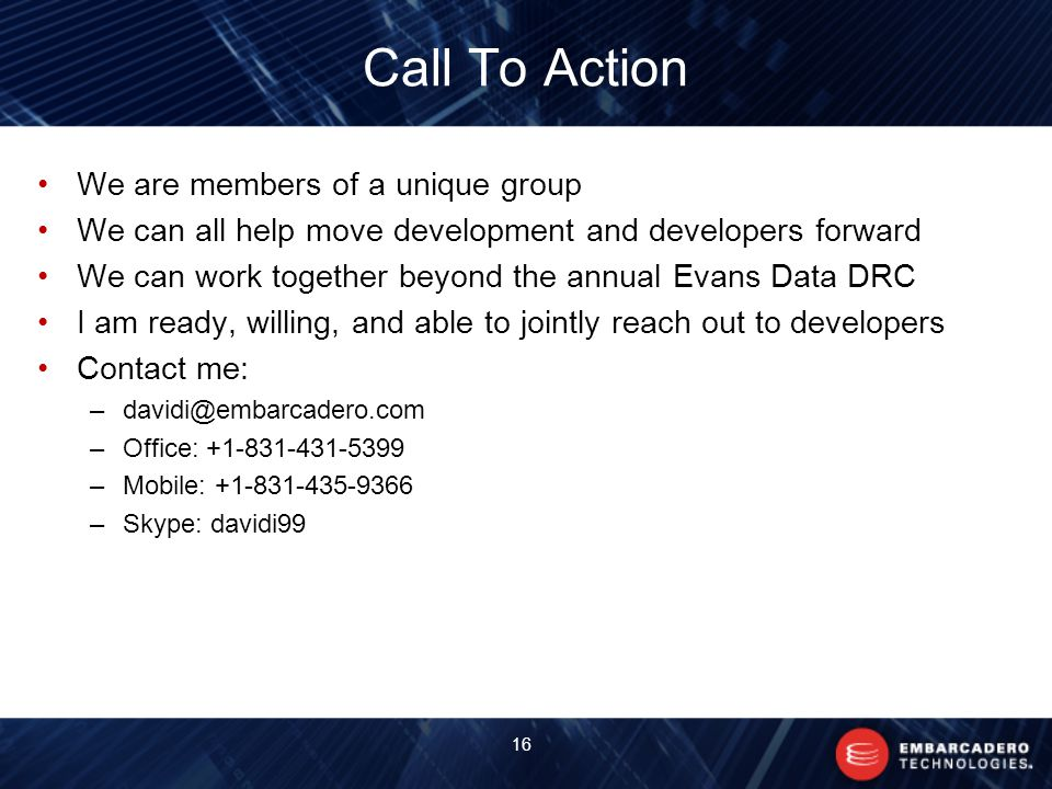 Call To Action We are members of a unique group We can all help move development and developers forward We can work together beyond the annual Evans Data DRC I am ready, willing, and able to jointly reach out to developers Contact me: –Office: –Mobile: –Skype: davidi99 16