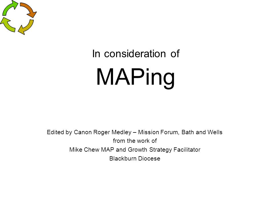 In consideration of MAPing Edited by Canon Roger Medley – Mission Forum, Bath and Wells from the work of Mike Chew MAP and Growth Strategy Facilitator