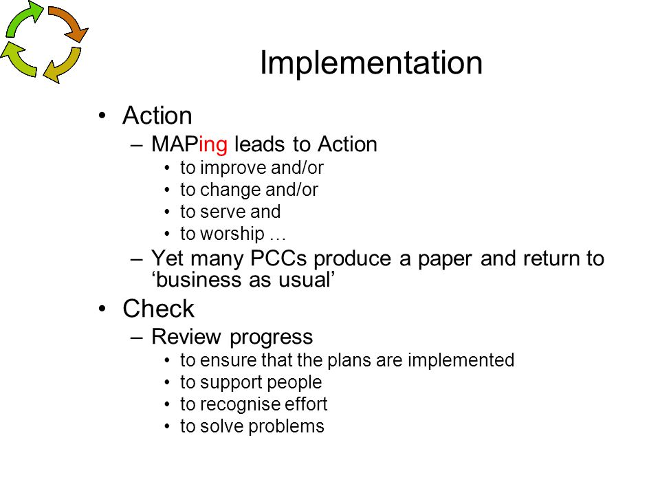 Implementation Action –MAPing leads to Action to improve and/or to change and/or to serve and to worship … –Yet many PCCs produce a paper and return t
