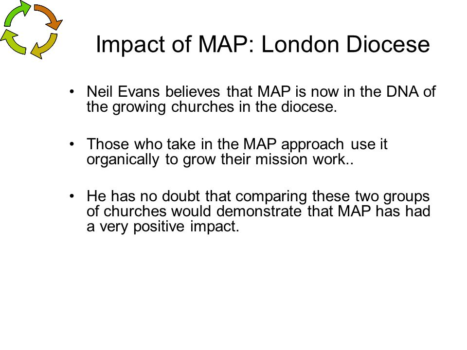 Impact of MAP: London Diocese Neil Evans believes that MAP is now in the DNA of the growing churches in the diocese. Those who take in the MAP approac