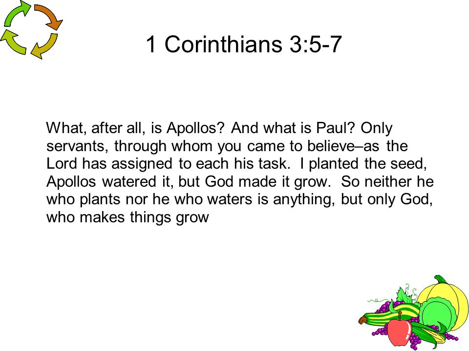 1 Corinthians 3:5-7 What, after all, is Apollos? And what is Paul? Only servants, through whom you came to believe–as the Lord has assigned to each hi