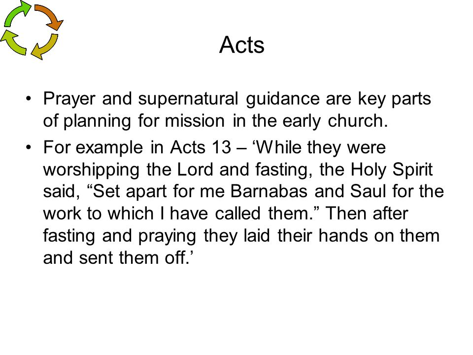 Acts Prayer and supernatural guidance are key parts of planning for mission in the early church. For example in Acts 13 – 'While they were worshipping