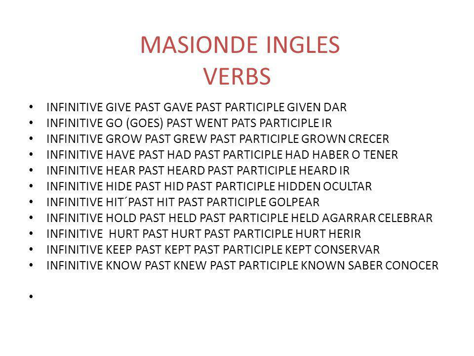 MASIONDE INGLES VERBS INFINITIVE GIVE PAST GAVE PAST PARTICIPLE GIVEN DAR INFINITIVE GO (GOES) PAST WENT PATS PARTICIPLE IR INFINITIVE GROW PAST GREW PAST PARTICIPLE GROWN CRECER INFINITIVE HAVE PAST HAD PAST PARTICIPLE HAD HABER O TENER INFINITIVE HEAR PAST HEARD PAST PARTICIPLE HEARD IR INFINITIVE HIDE PAST HID PAST PARTICIPLE HIDDEN OCULTAR INFINITIVE HIT´PAST HIT PAST PARTICIPLE GOLPEAR INFINITIVE HOLD PAST HELD PAST PARTICIPLE HELD AGARRAR CELEBRAR INFINITIVE HURT PAST HURT PAST PARTICIPLE HURT HERIR INFINITIVE KEEP PAST KEPT PAST PARTICIPLE KEPT CONSERVAR INFINITIVE KNOW PAST KNEW PAST PARTICIPLE KNOWN SABER CONOCER