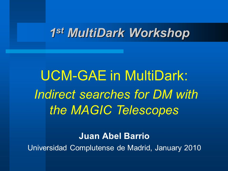 1 st MultiDark Workshop UCM-GAE in MultiDark: Indirect searches for DM with the MAGIC Telescopes Juan Abel Barrio Universidad Complutense de Madrid, January 2010