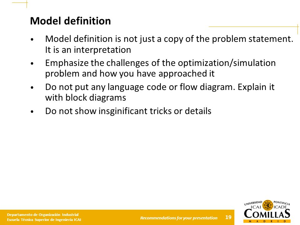 19 Departamento de Organización Industrial Escuela Técnica Superior de Ingeniería ICAI Recommendations for your presentation Model definition Model definition is not just a copy of the problem statement.