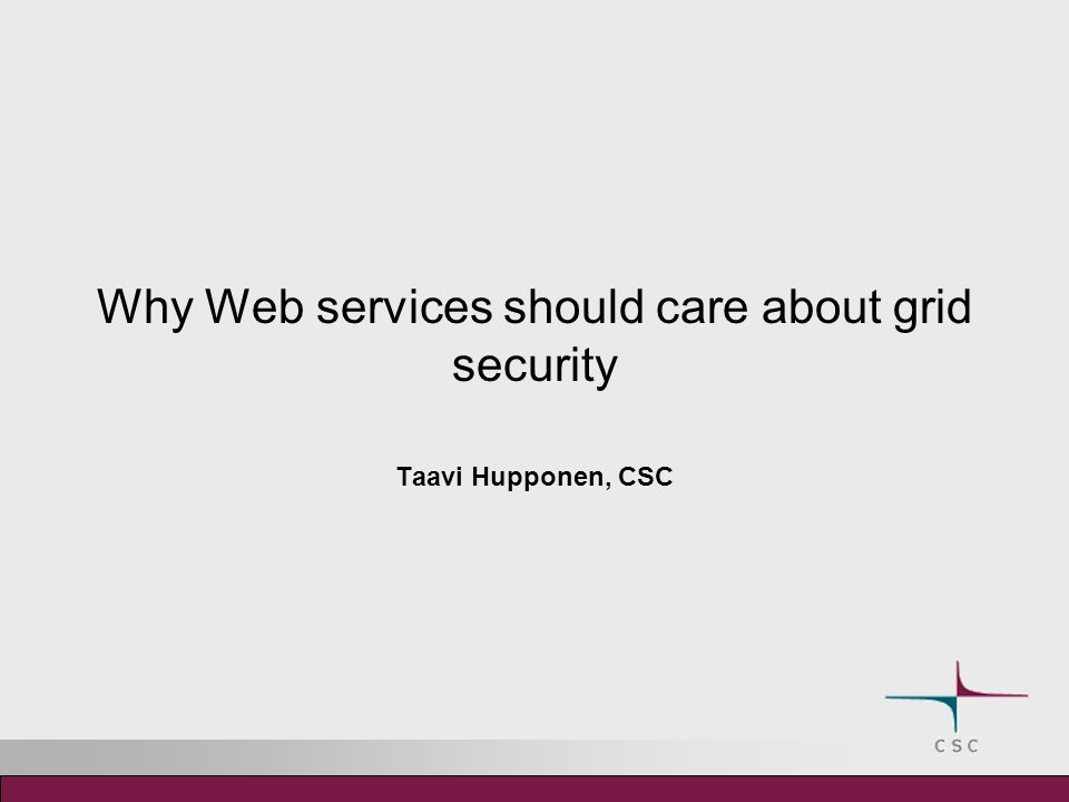 Why Web services should care about grid security Taavi Hupponen, CSC