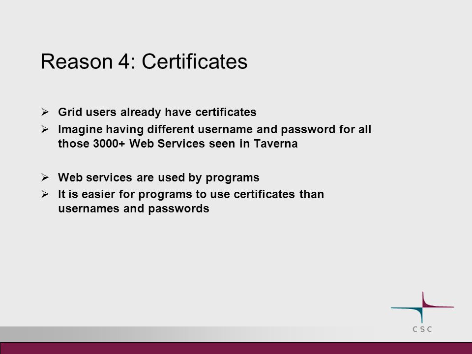 Reason 4: Certificates  Grid users already have certificates  Imagine having different username and password for all those 3000+ Web Services seen in Taverna  Web services are used by programs  It is easier for programs to use certificates than usernames and passwords