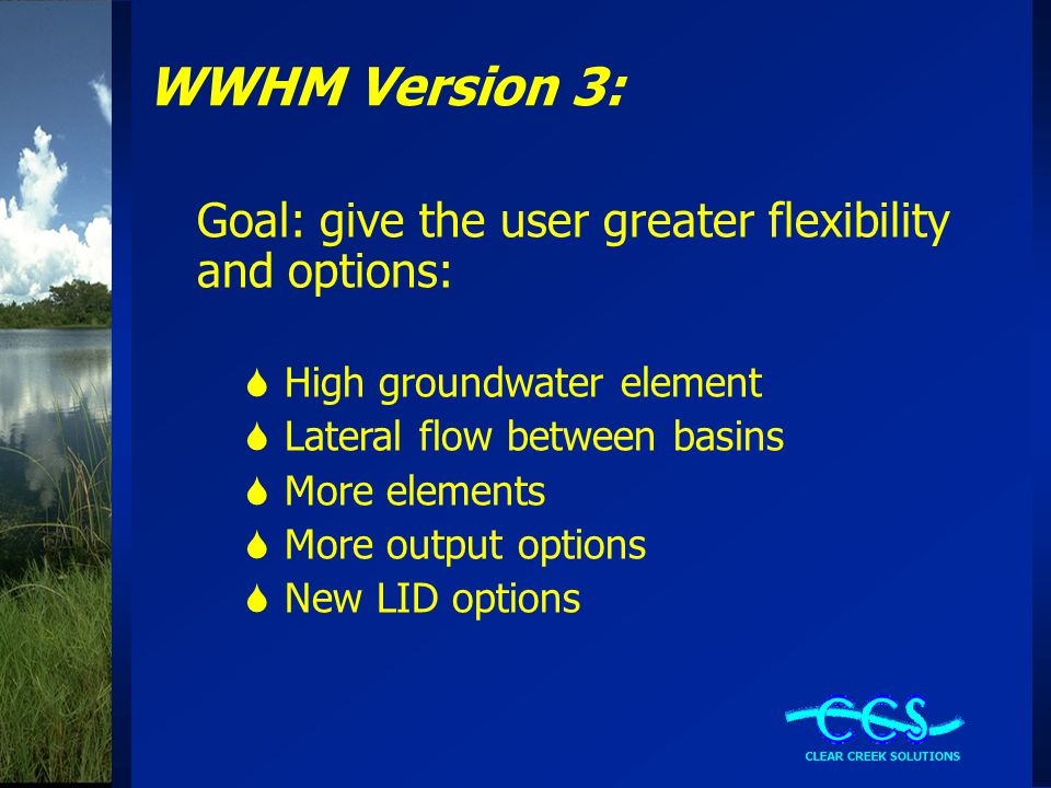 WWHM Version 3: Goal: give the user greater flexibility and options:  High groundwater element  Lateral flow between basins  More elements  More output options  New LID options