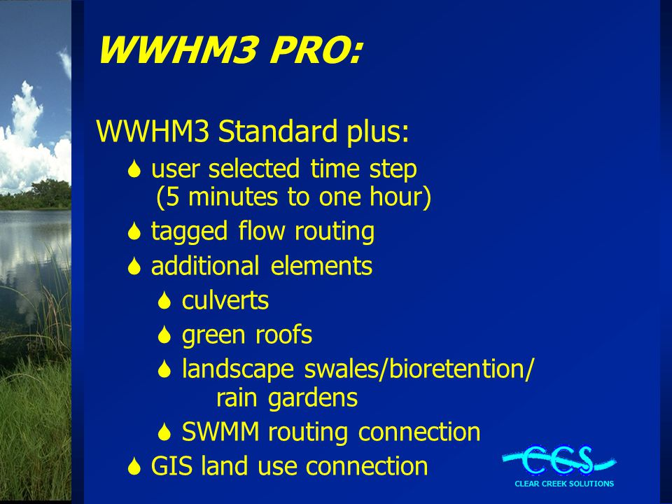 WWHM3 PRO: WWHM3 Standard plus:  user selected time step (5 minutes to one hour)  tagged flow routing  additional elements  culverts  green roofs  landscape swales/bioretention/ rain gardens  SWMM routing connection  GIS land use connection
